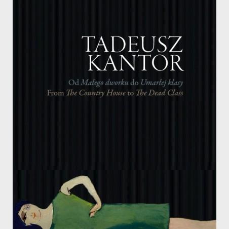 Tadeusz Kantor. Od Małego dworku do Umarłej klasy