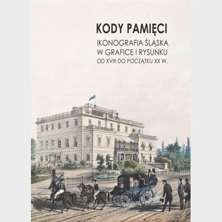 Kody pamięci. Ikonografia Śląska w grafice i rysunku od XVIII...