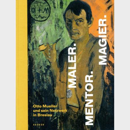 Maler.Mentor.Magier.Otto Mueller und sein Netzwerk in Breslau