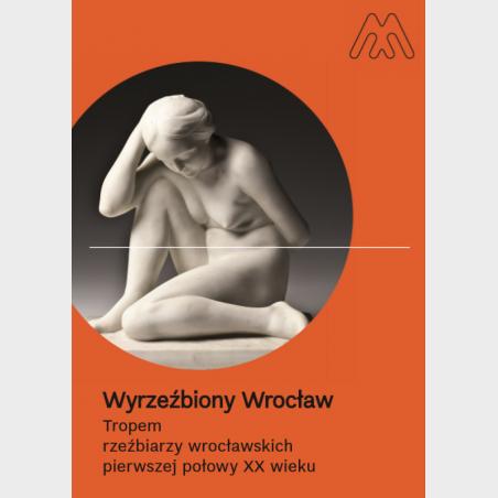 Wyrzeźbiony Wrocław. Tropem rzeźbiarzy wrocławskich pierwszej...