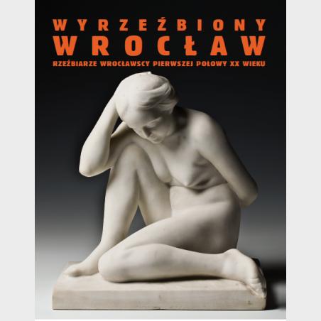 Wyrzeźbiony Wrocław. Rzeźbiarze wrocławscy pierwszej połowy XX...