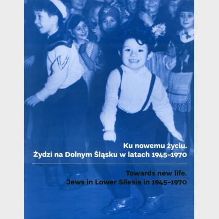 Ku nowemu życiu. Żydzi na Dolnym Śląsku w latach 1945-1970
